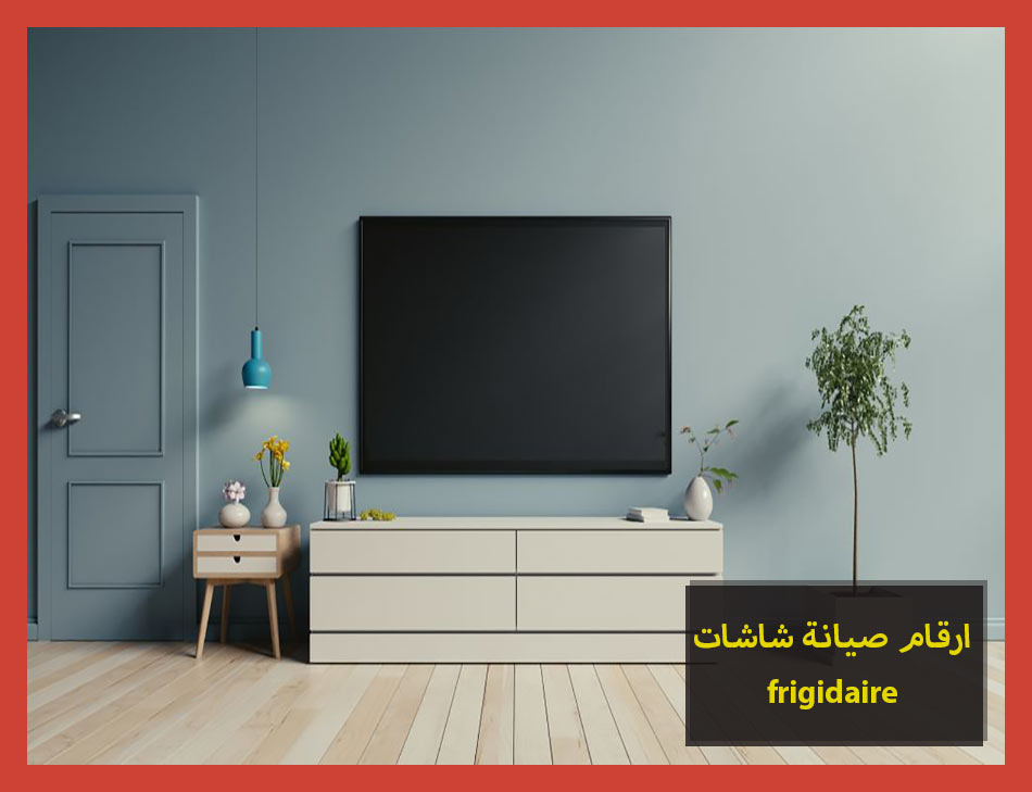 ارقام صيانة شاشات frigidaire | Frigidaire Maintenance Center